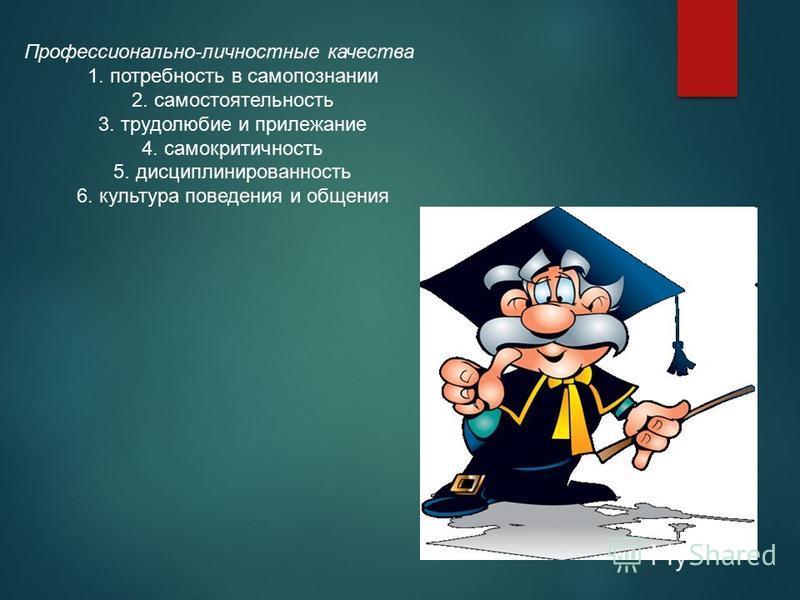 Профессионально-личностные качества 1. потребность в самопознании 2. самостоятельность 3. трудолюбие и прилежание 4. самокритичность 5. дисциплинированность 6. культура поведения и общения