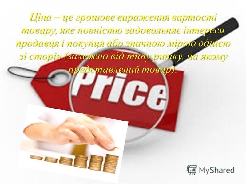Ціна – це грошове вираження вартості товару, яке повністю задовольняє інтереси продавця і покупця або значною мірою однією зі сторін (залежно від типу ритку, на якому представлений товар).