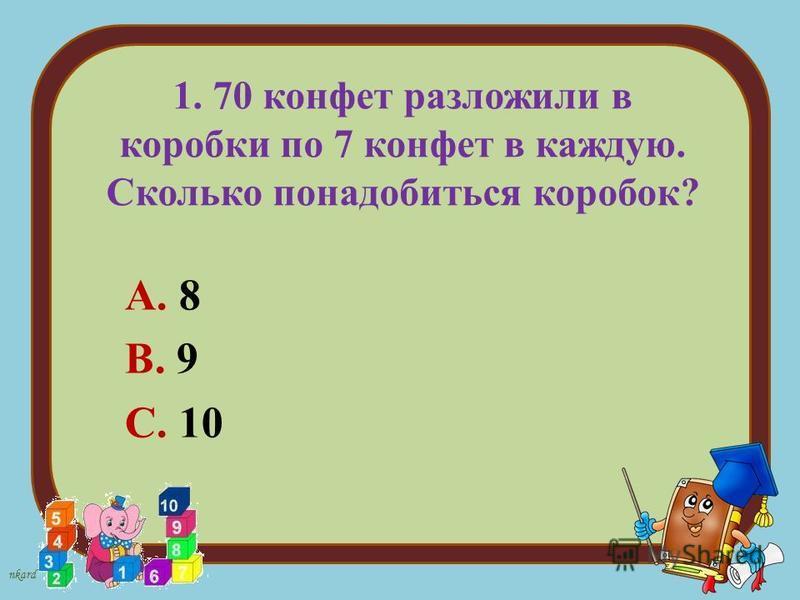 nkard 1. 70 конфет разложили в коробки по 7 конфет в каждую. Сколько понадобиться коробок? А. 8 В. 9 С. 10