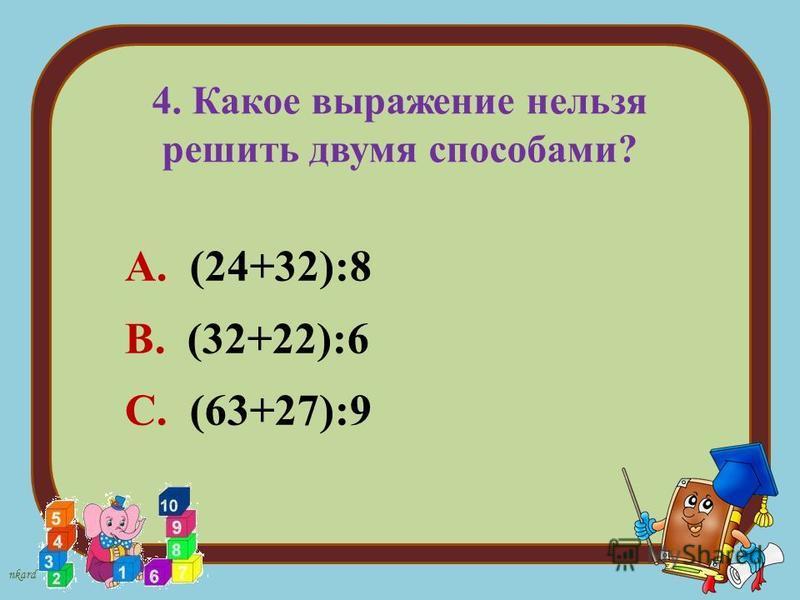 nkard 4. Какое выражение нельзя решить двумя способами? А. (24+32):8 В. (32+22):6 С. (63+27):9