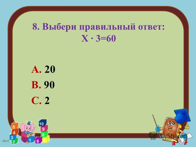 nkard 8. Выбери правильный ответ: Х 3=60 А. 20 В. 90 С. 2