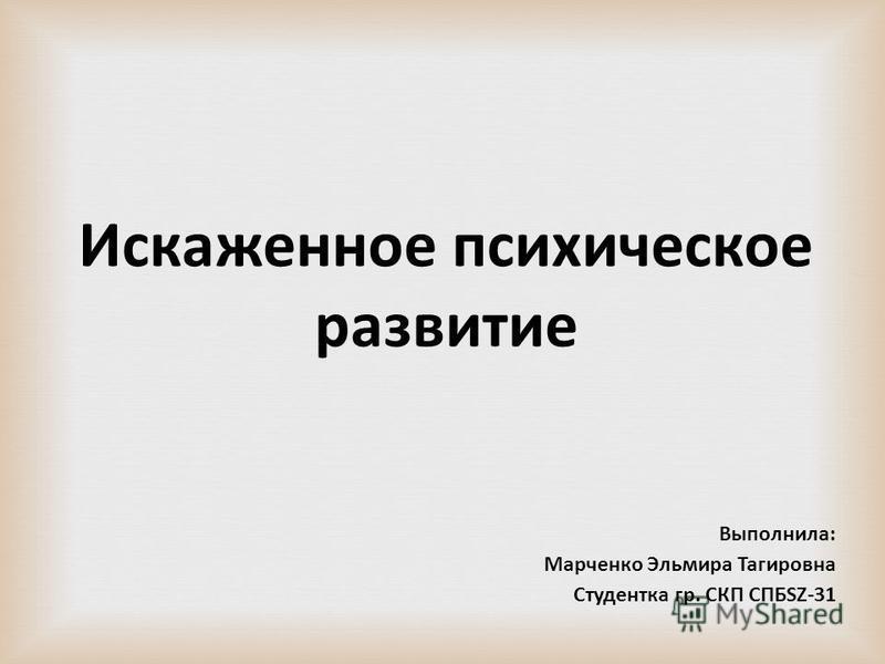 Искаженное психическое развитие Выполнила: Марченко Эльмира Тагировна Студентка гр. СКП СПБSZ-31
