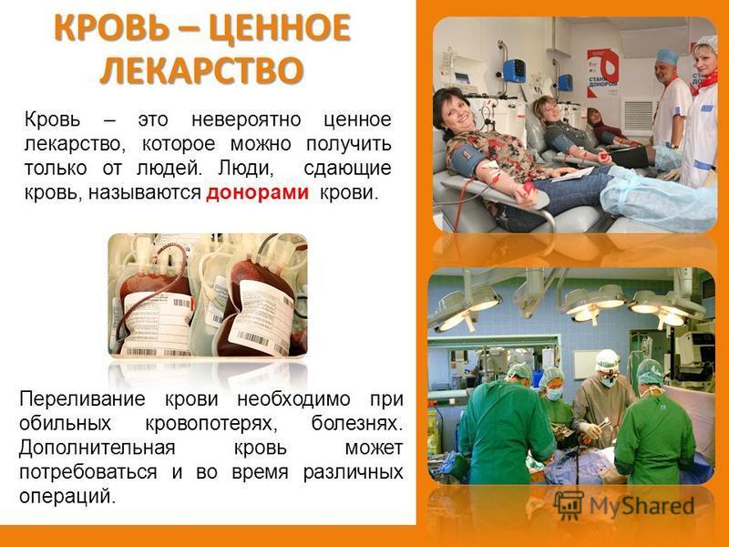 КРОВЬ – ЦЕННОЕ ЛЕКАРСТВО Кровь – это невероятно ценное лекарство, которое можно получить только от людей. Люди, сдающие кровь, называются донорами крови. Переливание крови необходимо при обильных кровопотерях, болезнях. Дополнительная кровь может пот