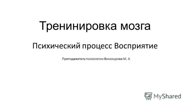 Тренинировка мозга Психический процесс Восприятие Преподаватель психологии Винокурова М. А