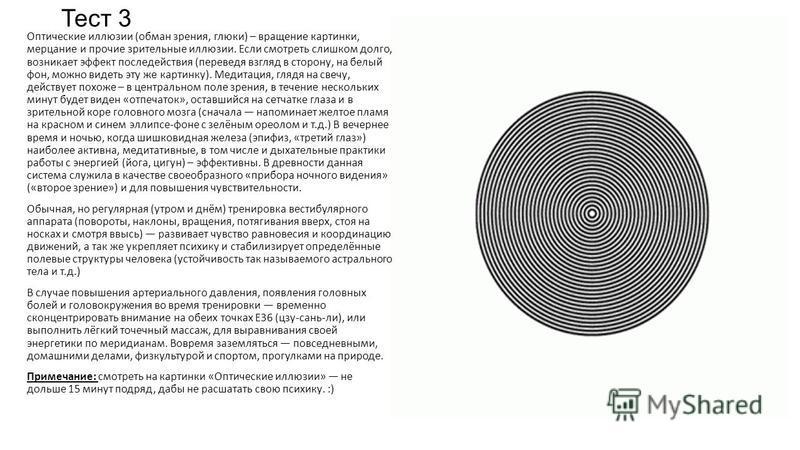 Тест 3 Оптические иллюзии (обман зрения, глюки) – вращение картинки, мерцание и прочие зрительные иллюзии. Если смотреть слишком долго, возникает эффект последействия (переведя взгляд в сторону, на белый фон, можно видеть эту же картинку). Медитация,