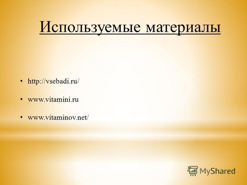 Используемые материалы http://vsebadi.ru/ www.vitamini.ru www.vitaminov.net/