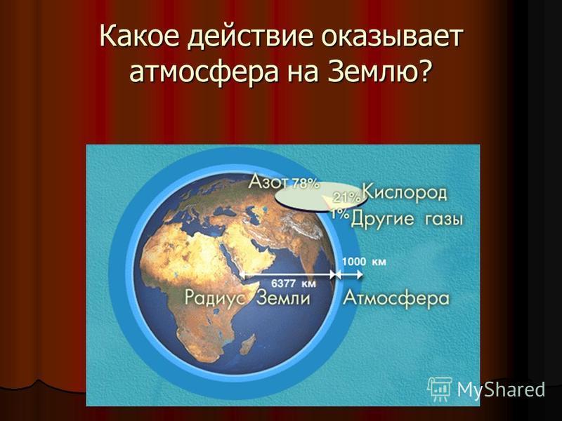 Какое действие оказывает атмосфера на Землю?