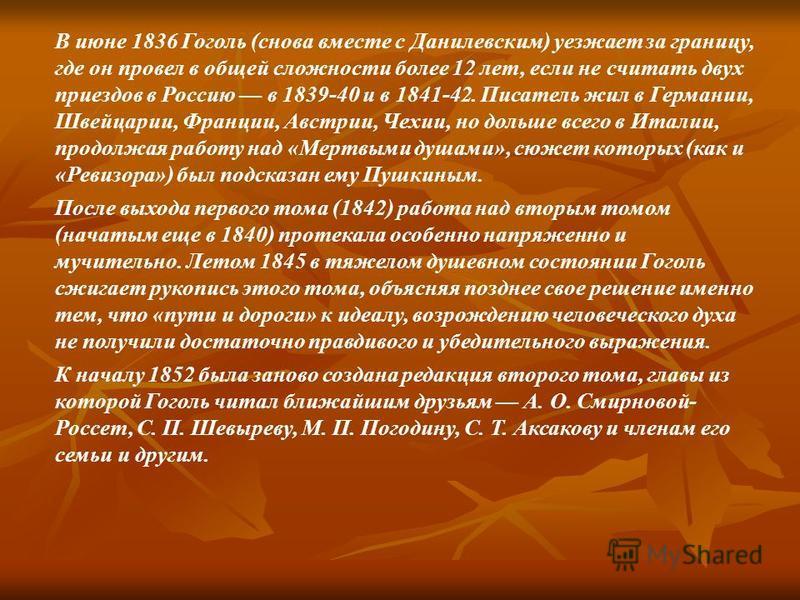 В июне 1836 Гоголь (снова вместе с Данилевским) уезжает за границу, где он провел в общей сложности более 12 лет, если не считать двух приездов в Россию в 1839-40 и в 1841-42. Писатель жил в Германии, Швейцарии, Франции, Австрии, Чехии, но дольше все