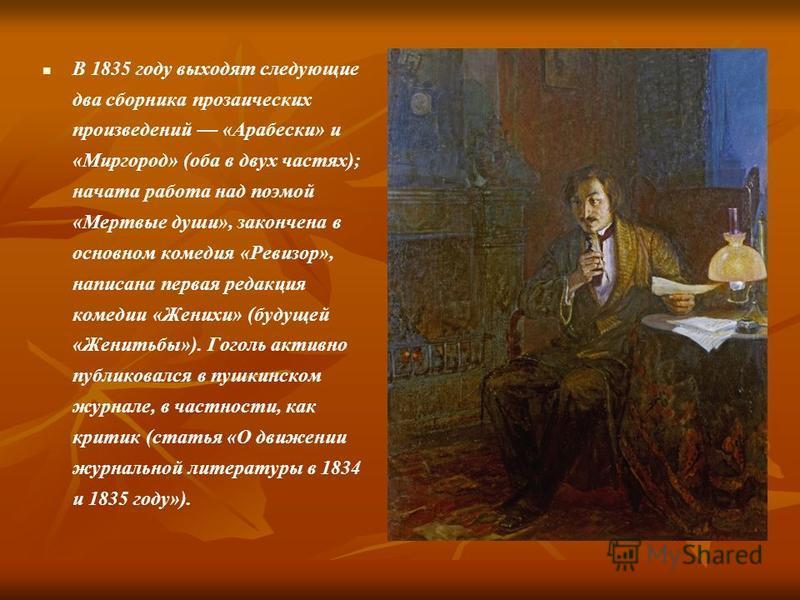 В 1835 году выходят следующие два сборника прозаических произведений «Арабески» и «Миргород» (оба в двух частях); начата работа над поэмой «Мертвые души», закончена в основном комедия «Ревизор», написана первая редакция комедии «Женихи» (будущей «Жен