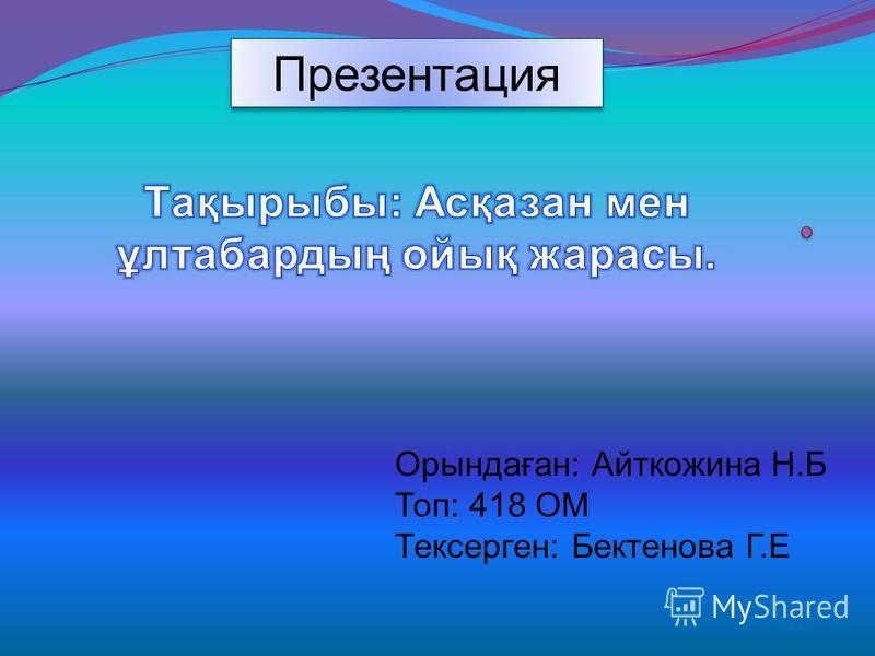 Презентация Орындаған: Айткожина Н.Б Топ: 418 ОМ Тексерген: Бектенова Г.Е