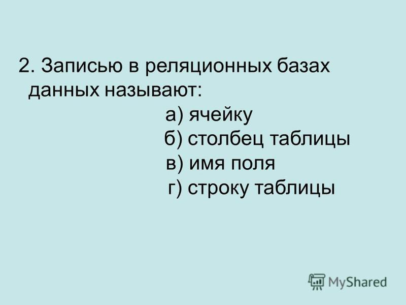 2. Записью в реляционных базах данных называют: а) ячейку б) столбец таблицы в) имя поля г) строку таблицы