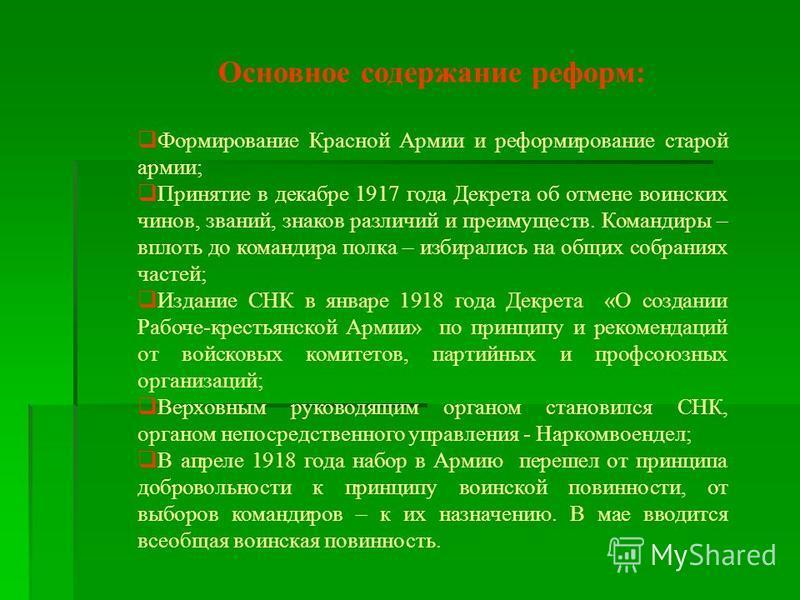 Основное содержание реформ: Формирование Красной Армии и реформирование старой армии; Принятие в декабре 1917 года Декрета об отмене воинских чинов, званий, знаков различий и преимуществ. Командиры – вплоть до командира полка – избирались на общих со