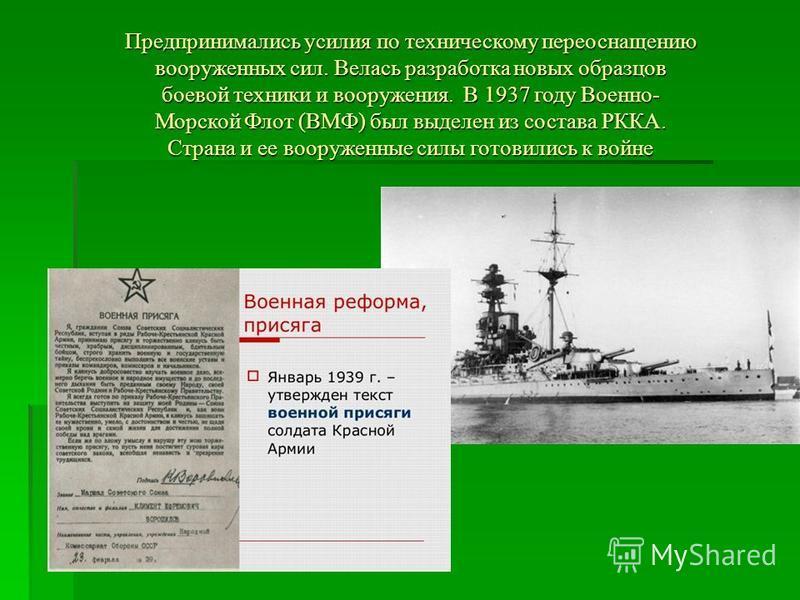 Предпринимались усилия по техническому переоснащению вооруженных сил. Велась разработка новых образцов боевой техники и вооружения. В 1937 году Военно- Морской Флот (ВМФ) был выделен из состава РККА. Страна и ее вооруженные силы готовились к войне