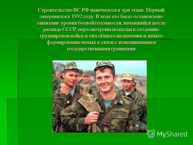 Строительство ВС РФ намечалось в три этапа. Первый завершился в 1992 году. В ходе его было остановлено снижение уровня боевой готовности, начавшийся после распада СССР, пересмотрены подходы к созданию группировок войск и сил общего назначения и начат