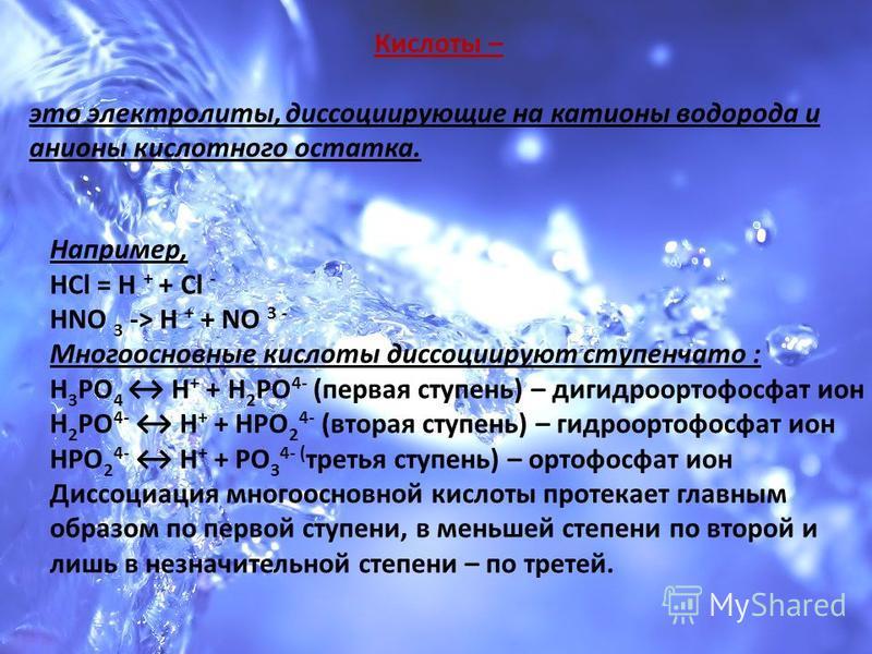 Кислоты – это электролиты, диссоциирующие на катионы водорода и анионы кислотного остатка. Например, HCl = H + + Cl - HNO 3 -> H + + NO 3 - Многоосновные кислоты диссоциируют ступенчато : Н 3 РО 4 Н + + Н 2 РО 4- (первая ступень) – дигидроортофосфат