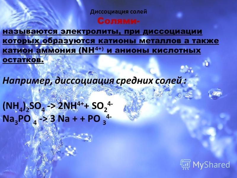 Диссоциация солей Солями- называются электролиты, при диссоциации которых образуются катионы металлов а также катион аммония (NH 4+) и анионы кислотных остатков. Например, диссоциация средних солей : (NH 4 ) 2 SO 4 -> 2NH 4+ + SO 2 4- Na 3 PO 4 -> 3