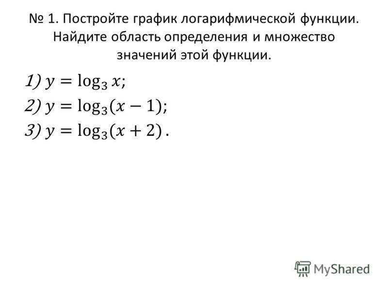 1. Постройте график логарифмической функции. Найдите область определения и множество значений этой функции.