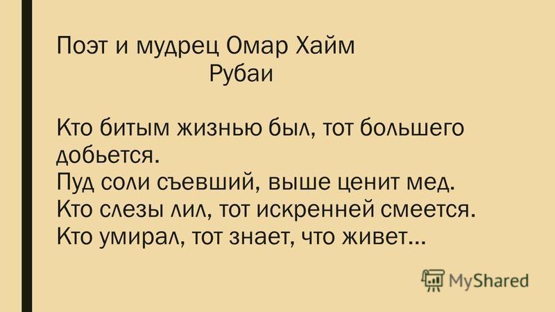 Поэт и мудрец Омар Хайм Рубаи Кто битым жизнью был, тот большего добьется. Пуд соли съевший, выше ценит мед. Кто слезы лил, тот искренней смеется. Кто умирал, тот знает, что живет…
