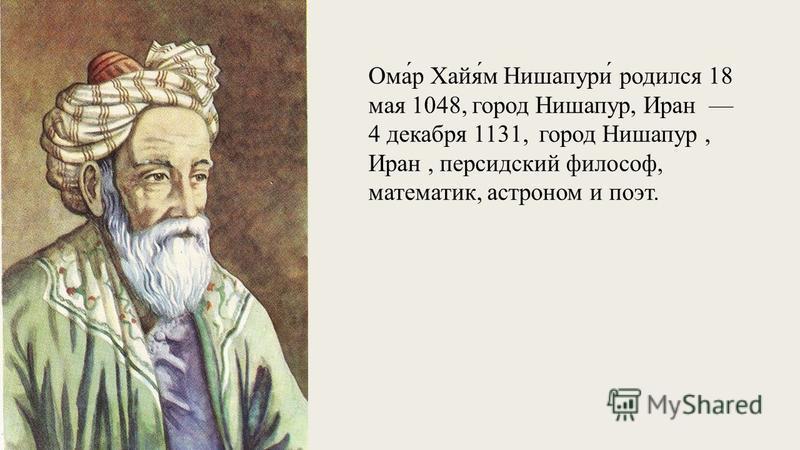 Ома́р Хайя́м Нишапури́ родился 18 мая 1048, город Нишапур, Иран 4 декабря 1131, город Нишапур, Иран, персидский философ, математик, астроном и поэт.