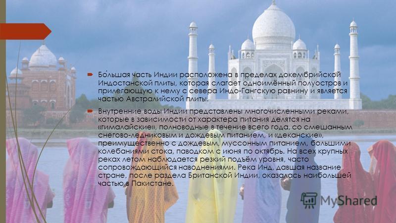 Большая часть Индии расположена в пределах докембрийской Индостанской плиты, которая слагает одноимённый полуостров и прилегающую к нему с севера Индо-Гангскую равнину и является частью Австралийской плиты. Внутренние воды Индии представлены многочис