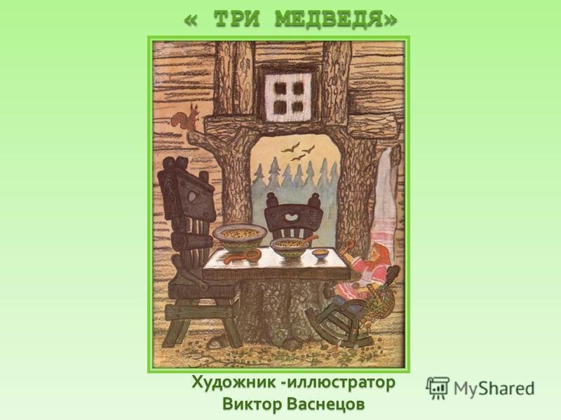 Художник - иллюстратор Виктор Васнецов « ТРИ МЕДВЕДЯ» « ТРИ МЕДВЕДЯ»