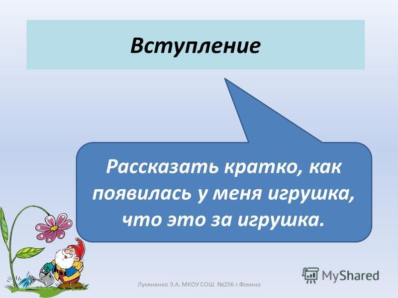 Вступление Лукяненко Э.А. МКОУ СОШ 256 г.Фокино Рассказать кратко, как появилась у меня игрушка, что это за игрушка.