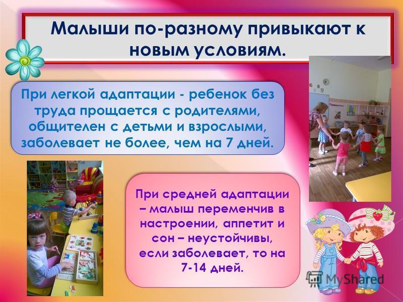 Малыши по-разному привыкают к новым условиям. При легкой адаптации - ребенок без труда прощается с родителями, общителен с детьми и взрослыми, заболевает не более, чем на 7 дней. При средней адаптации – малыш переменчив в настроении, аппетит и сон –