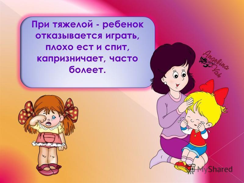 При тяжелой - ребенок отказывается играть, плохо ест и спит, капризничает, часто болеет.