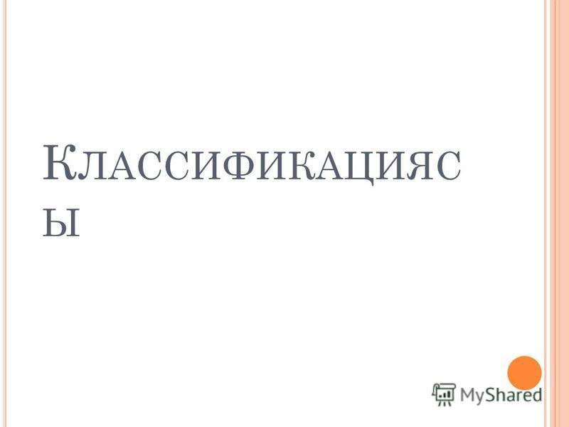 К ЛАССИФИКАЦИЯС Ы