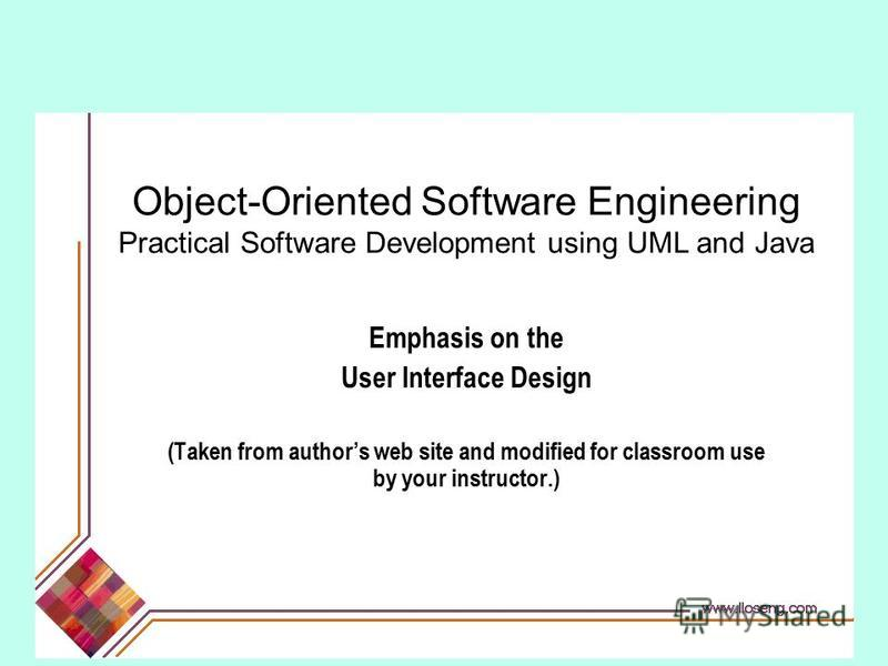 Object-Oriented Software Engineering Practical Software Development using UML and Java Emphasis on the User Interface Design (Taken from authors web site and modified for classroom use by your instructor.)