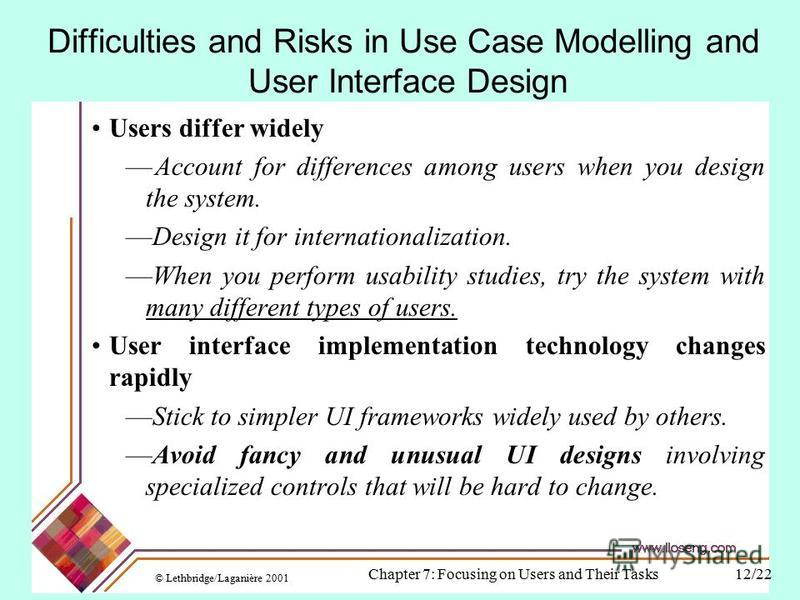 © Lethbridge/Laganière 2001 Chapter 7: Focusing on Users and Their Tasks12/22 Difficulties and Risks in Use Case Modelling and User Interface Design Users differ widely Account for differences among users when you design the system. Design it for int
