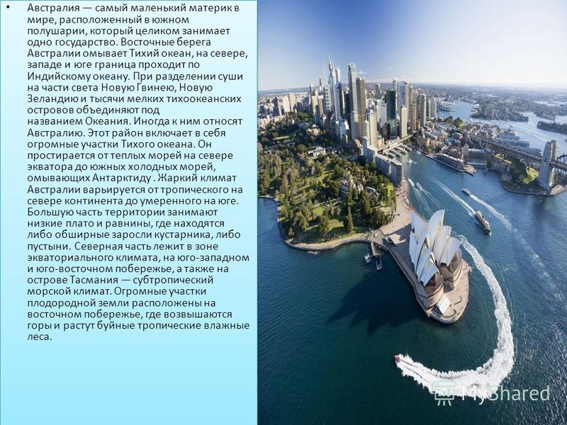 Австралия самый маленький материк в мире, расположенный в южном полушарии, который целиком занимает одно государство. Восточные берега Австралии омывает Тихий океан, на севере, западе и юге граница проходит по Индийскому океану. При разделении суши н