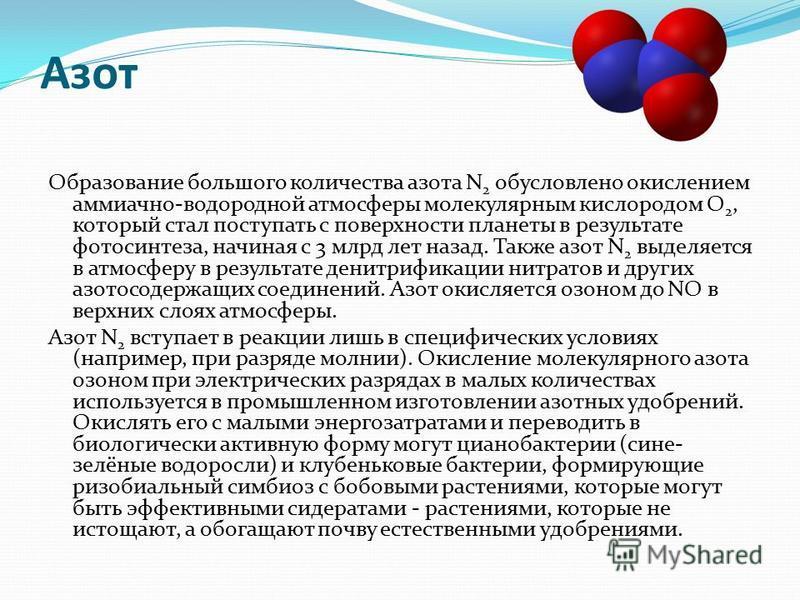 Азот Образование большого количества азота N 2 обусловлено окислением аммиачно-водородной атмосферы молекулярным кислородом О 2, который стал поступать с поверхности планеты в результате фотосинтеза, начиная с 3 млрд лет назад. Также азот N 2 выделяе