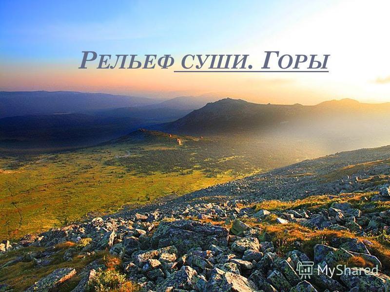 Р ЕЛЬЕФ СУШИ. Г ОРЫ