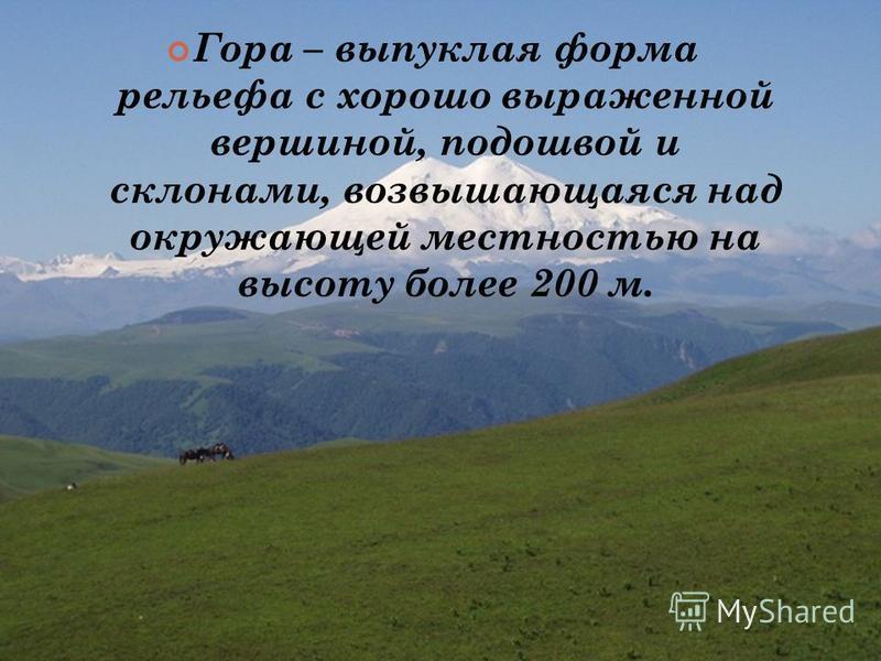 Гора – выпуклая форма рельефа с хорошо выраженной вершиной, подошвой и склонами, возвышающаяся над окружающей местностью на высоту более 200 м.