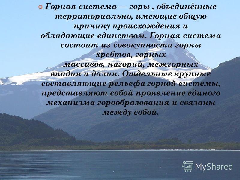 Горная система горы, объединённые территориально, имеющие общую причину происхождения и обладающие единством. Горная система состоит из совокупности горны хребтов, горных массивов, нагорий, межгорных впадин и долин. Отдельные крупные составляющие рел