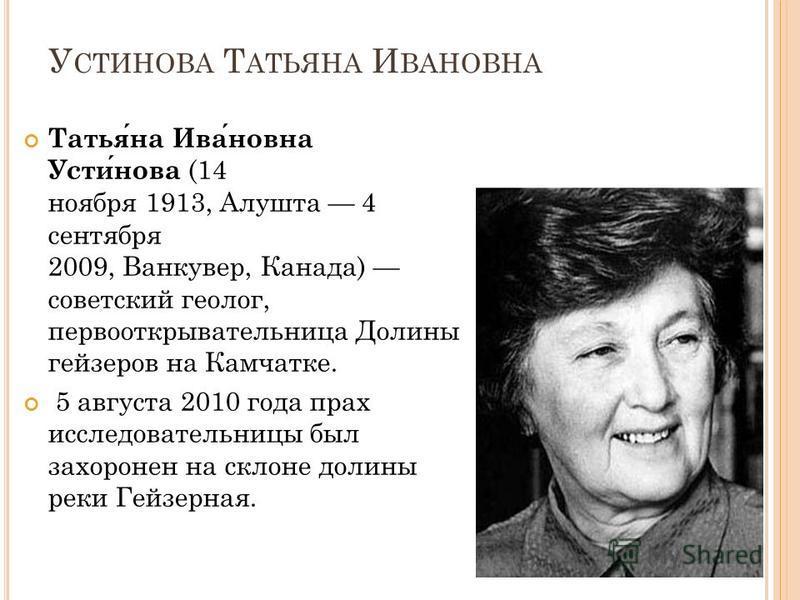 У СТИНОВА Т АТЬЯНА И ВАНОВНА Татьяна Ивановна Устинова (14 ноября 1913, Алушта 4 сентября 2009, Ванкувер, Канада) советский геолог, первооткрывательница Долины гейзеров на Камчатке. 5 августа 2010 года прах исследовательницы был захоронен на склоне д