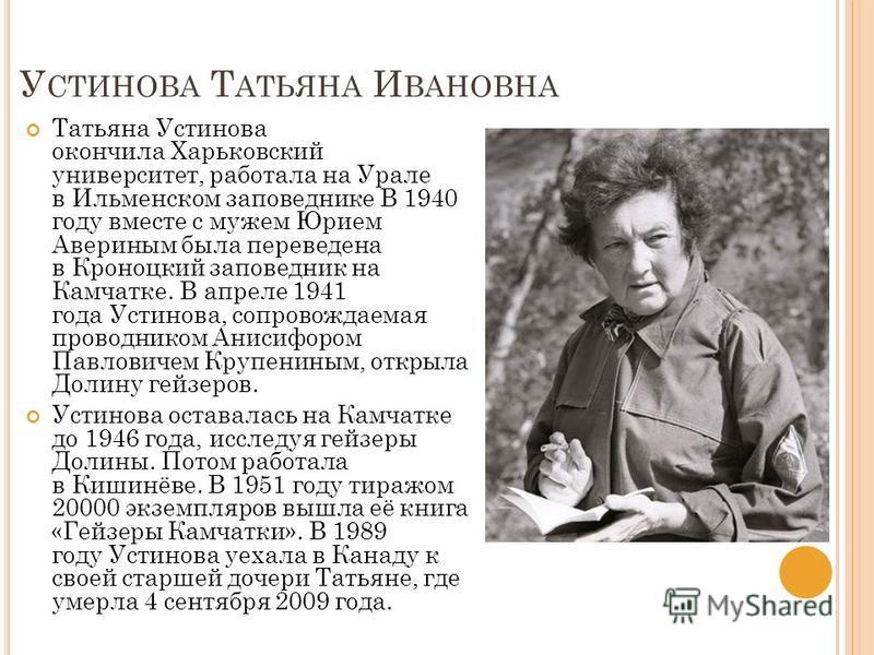У СТИНОВА Т АТЬЯНА И ВАНОВНА Татьяна Устинова окончила Харьковский университет, работала на Урале в Ильменском заповеднике В 1940 году вместе с мужем Юрием Авериным была переведена в Кроноцкий заповедник на Камчатке. В апреле 1941 года Устинова, сопр