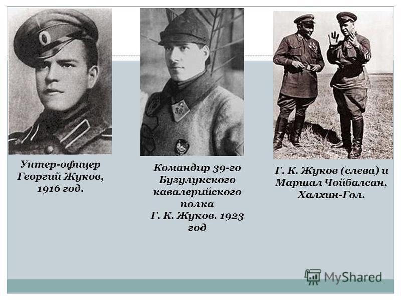 Унтер-офицер Георгий Жуков, 1916 год. Командир 39-го Бузулукского кавалерийского полка Г. К. Жуков. 1923 год Г. К. Жуков (слева) и Маршал Чойбалсан, Халхин-Гол.