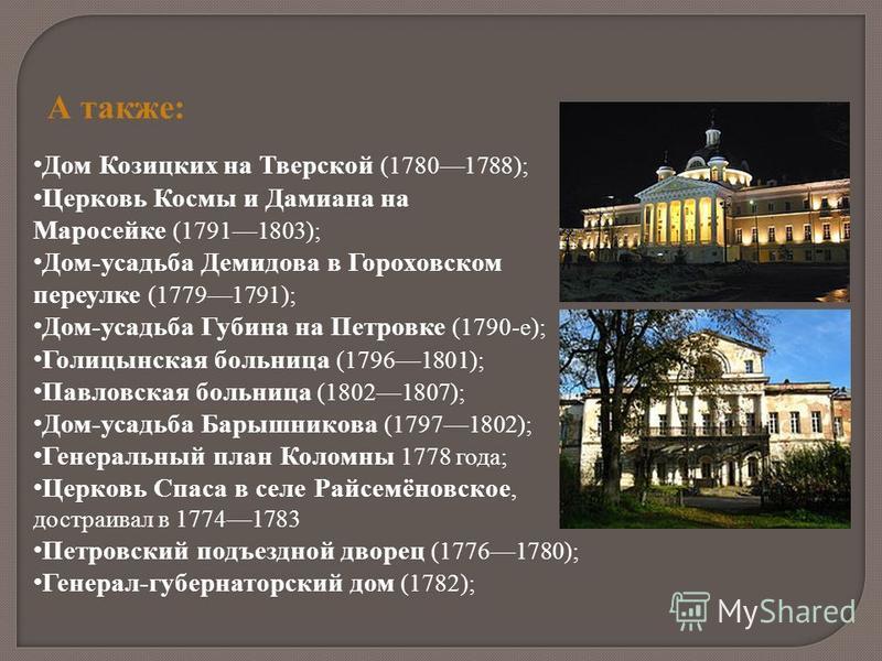 А также: Дом Козицких на Тверской (17801788); Церковь Космы и Дамиана на Маросейке (17911803); Дом-усадьба Демидова в Гороховском переулке (17791791); Дом-усадьба Губина на Петровке (1790-е); Голицынская больница (17961801); Павловская больница (1802