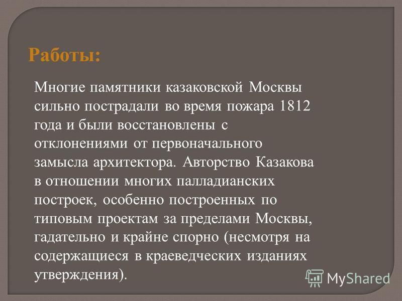 Работы: Многие памятники казаковской Москвы сильно пострадали во время пожара 1812 года и были восстановлены с отклонениями от первоначального замысла архитектора. Авторство Казакова в отношении многих палладианских построек, особенно построенных по