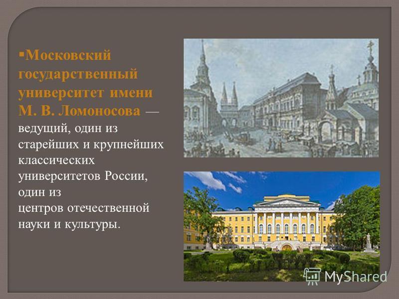 Московский государственный университет имени М. В. Ломоносова ведущий, один из старейших и крупнейших классических университетов России, один из центров отечественной науки и культуры.