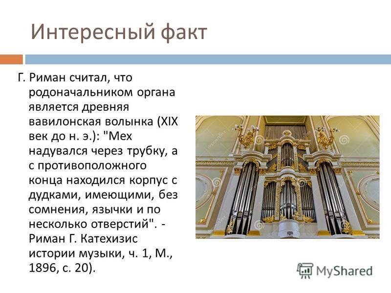 Интересный факт Г. Риман считал, что родоначальником органа является древняя вавилонская волынка (XIX век до н. э.):
