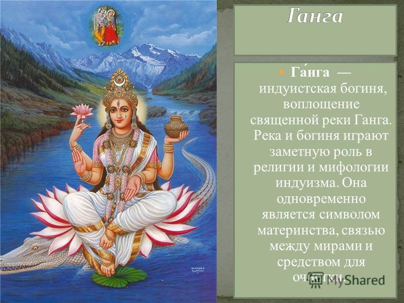Га́нга индуистская богиня, воплощение священной реки Ганга. Река и богиня играют заметную роль в религии и мифологии индуизма. Она одновременно является символом материнства, связью между мирами и средством для очистки.