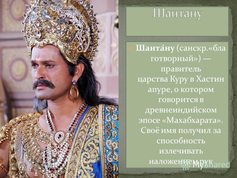 Шанта́ну (санскр.«благотворный») правитель царства Куру в Хастин апуре, о котором говорится в древнеиндийском эпосе «Махабхарата». Своё имя получил за способность излечивать наложением рук