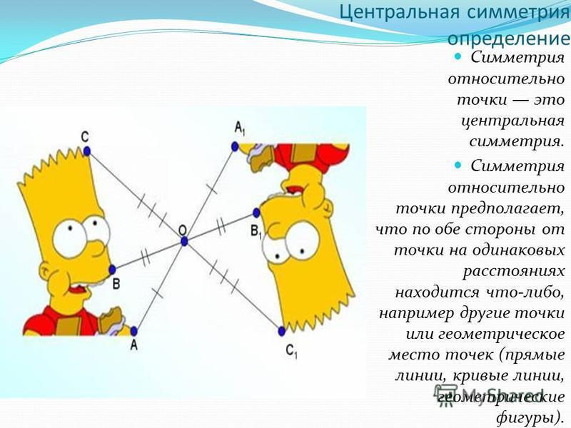Центральная симметрия определение Симметрия относительно точки это центральная симметрия. Симметрия относительно точки предполагает, что по обе стороны от точки на одинаковых расстояниях находится что-либо, например другие точки или геометрическое ме