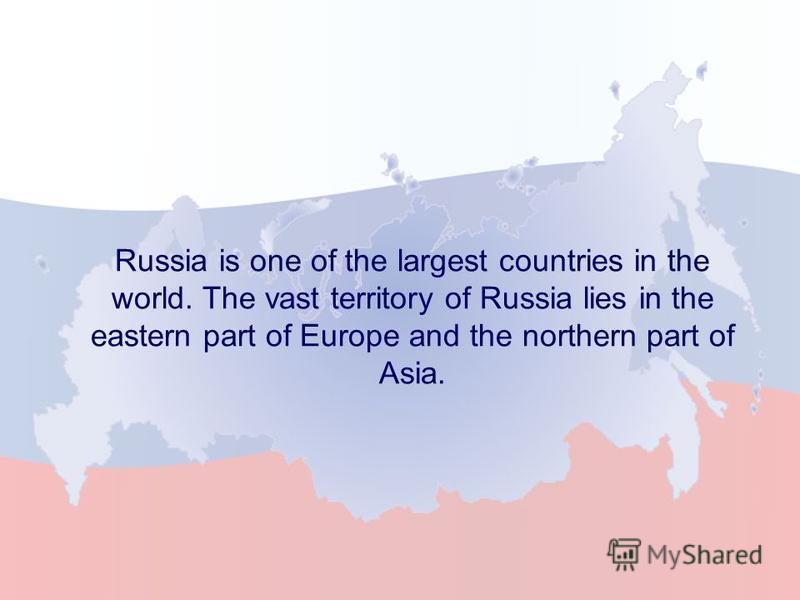 Russia is one of the largest countries in the world. The vast territory of Russia lies in the eastern part of Europe and the northern part of Asia.