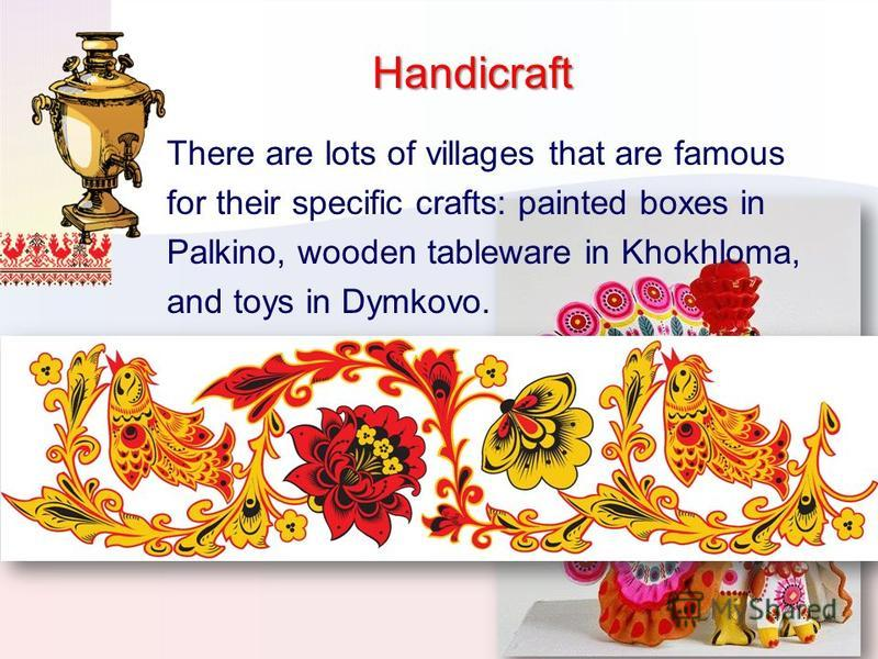 Handicraft There are lots of villages that are famous for their specific crafts: painted boxes in Palkino, wooden tableware in Khokhloma, and toys in Dymkovo.