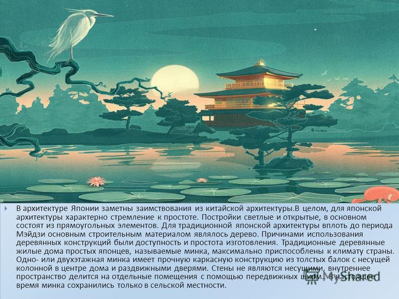 В архитектуре Японии заметны заимствования из китайской архитектуры. В целом, для японской архитектуры характерно стремление к простоте. Постройки светлые и открытые, в основном состоят из прямоугольных элементов. Для традиционной японской архитектур