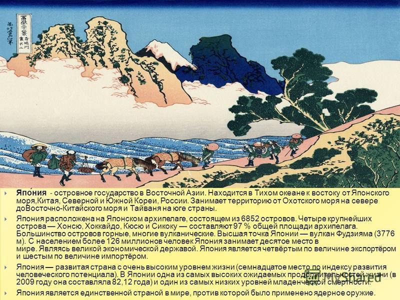 Япо́ния - островное государство в Восточной Азии. Находится в Тихом океане к востоку от Японского моря, Китая, Северной и Южной Кореи, России. Занимает территорию от Охотского моря на севере до Восточно - Китайского моря и Тайваня на юге страны. Япон